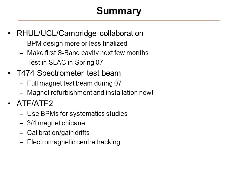 Summary RHUL/UCL/Cambridge collaboration –BPM design more or less finalized –Make first S-Band cavity next few months –Test in SLAC in Spring 07 T474 Spectrometer test beam –Full magnet test beam during 07 –Magnet refurbishment and installation now.