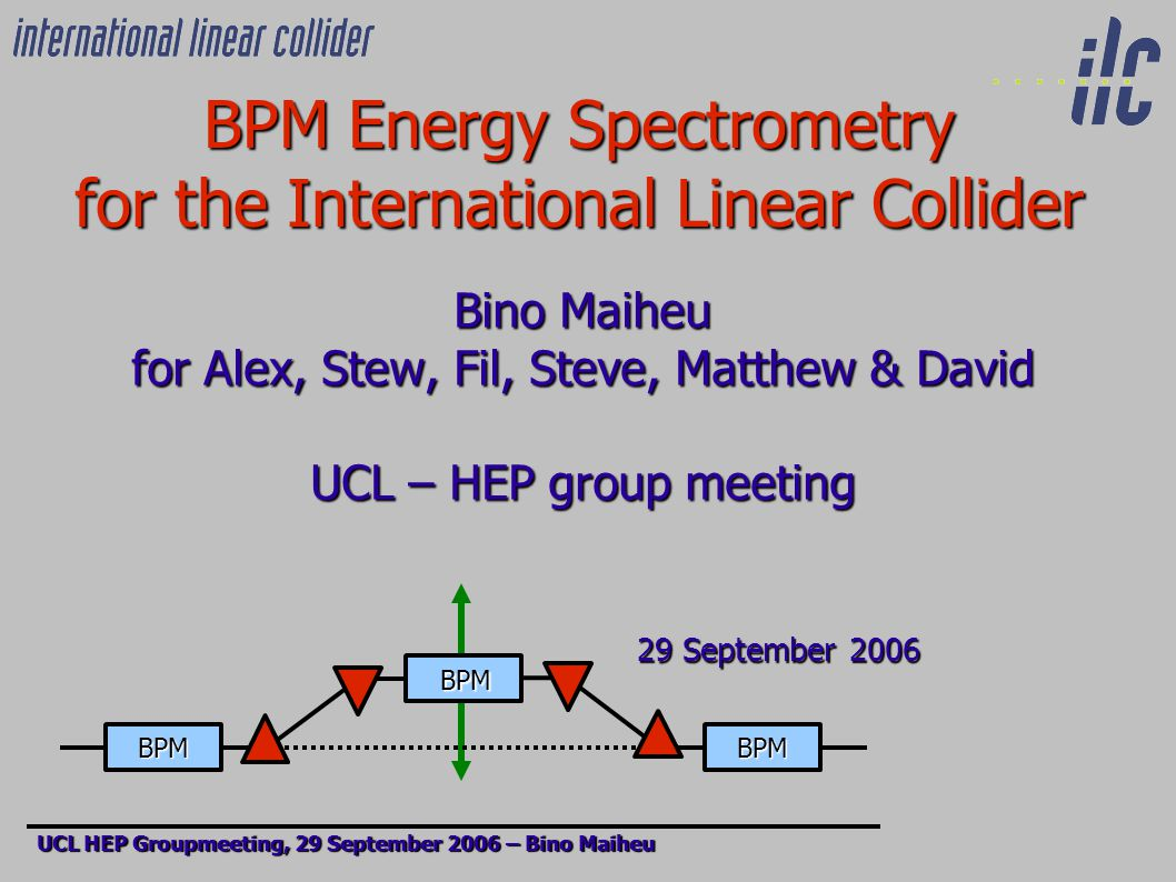 BPM Energy Spectrometry for the International Linear Collider Bino Maiheu for Alex, Stew, Fil, Steve, Matthew & David UCL – HEP group meeting 29 September 2006 29 September 2006 UCL HEP Groupmeeting, 29 September 2006 – Bino Maiheu BPM BPM BPM