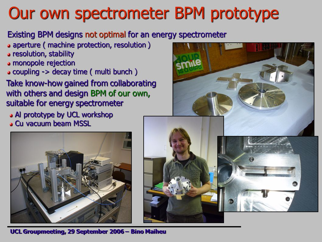 Our own spectrometer BPM prototype UCL Groupmeeting, 29 September 2006 – Bino Maiheu Existing BPM designs not optimal for an energy spectrometer aperture ( machine protection, resolution ) aperture ( machine protection, resolution ) resolution, stability resolution, stability monopole rejection monopole rejection coupling -> decay time ( multi bunch ) coupling -> decay time ( multi bunch ) Take know-how gained from collaborating with others and design BPM of our own, suitable for energy spectrometer Al prototype by UCL workshop Al prototype by UCL workshop Cu vacuum beam MSSL Cu vacuum beam MSSL