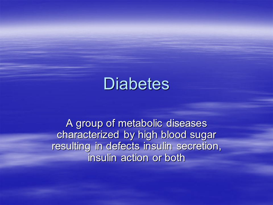 Diabetes A group of metabolic diseases characterized by high blood sugar resulting in defects insulin secretion, insulin action or both