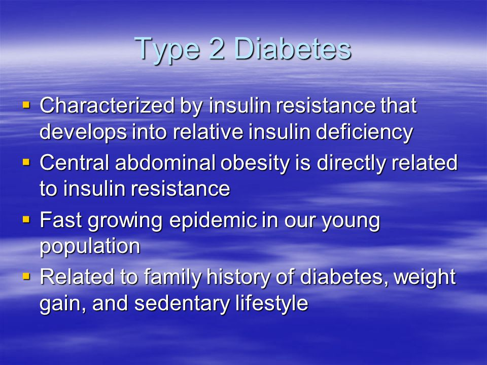 Type 2 Diabetes  Characterized by insulin resistance that develops into relative insulin deficiency  Central abdominal obesity is directly related to insulin resistance  Fast growing epidemic in our young population  Related to family history of diabetes, weight gain, and sedentary lifestyle