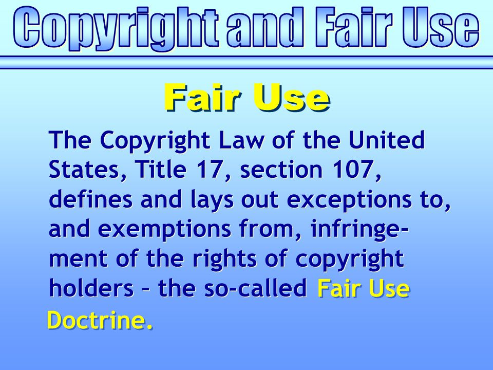 Fair Use The Copyright Law of the United States, Title 17, section 107, defines and lays out exceptions to, and exemptions from, infringe- ment of the rights of copyright holders – the so-called Fair Use Doctrine.