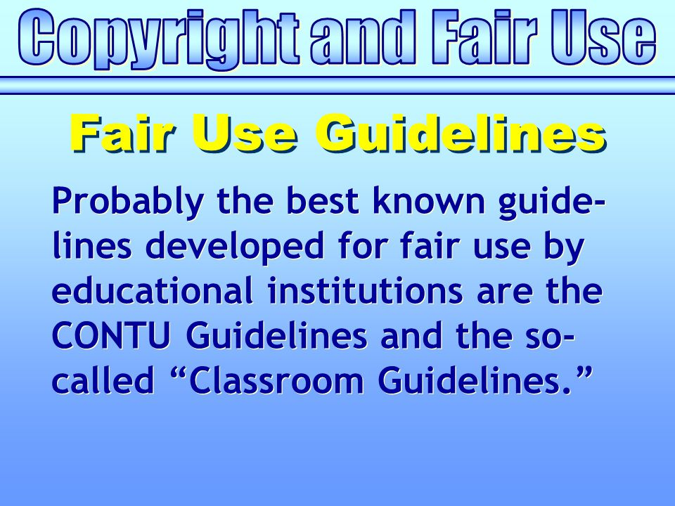 Probably the best known guide- lines developed for fair use by educational institutions are the CONTU Guidelines and the so- called Classroom Guidelines. Fair Use Guidelines