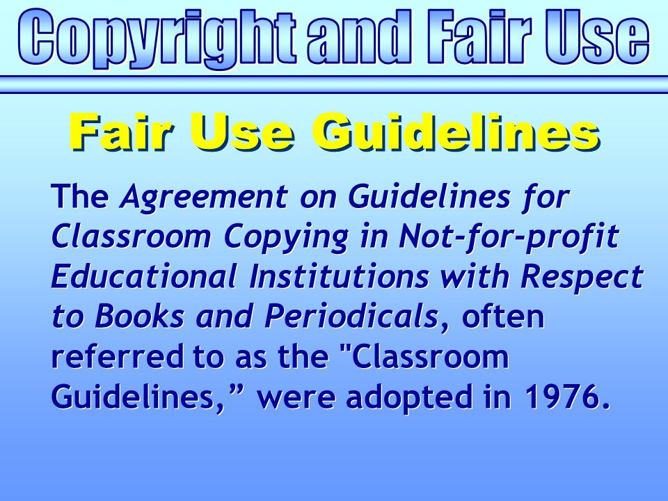 The Agreement on Guidelines for Classroom Copying in Not-for-profit Educational Institutions with Respect to Books and Periodicals, often referred to as the Classroom Guidelines, were adopted in 1976.