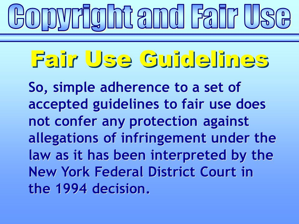 So, simple adherence to a set of accepted guidelines to fair use does not confer any protection against allegations of infringement under the law as it has been interpreted by the New York Federal District Court in the 1994 decision.