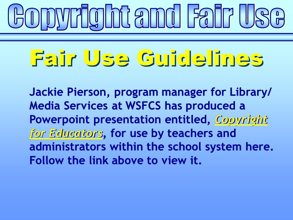 Copyright for Educators Jackie Pierson, program manager for Library/ Media Services at WSFCS has produced a Powerpoint presentation entitled, Copyright for Educators, for use by teachers and administrators within the school system here.Copyright for Educators Follow the link above to view it.
