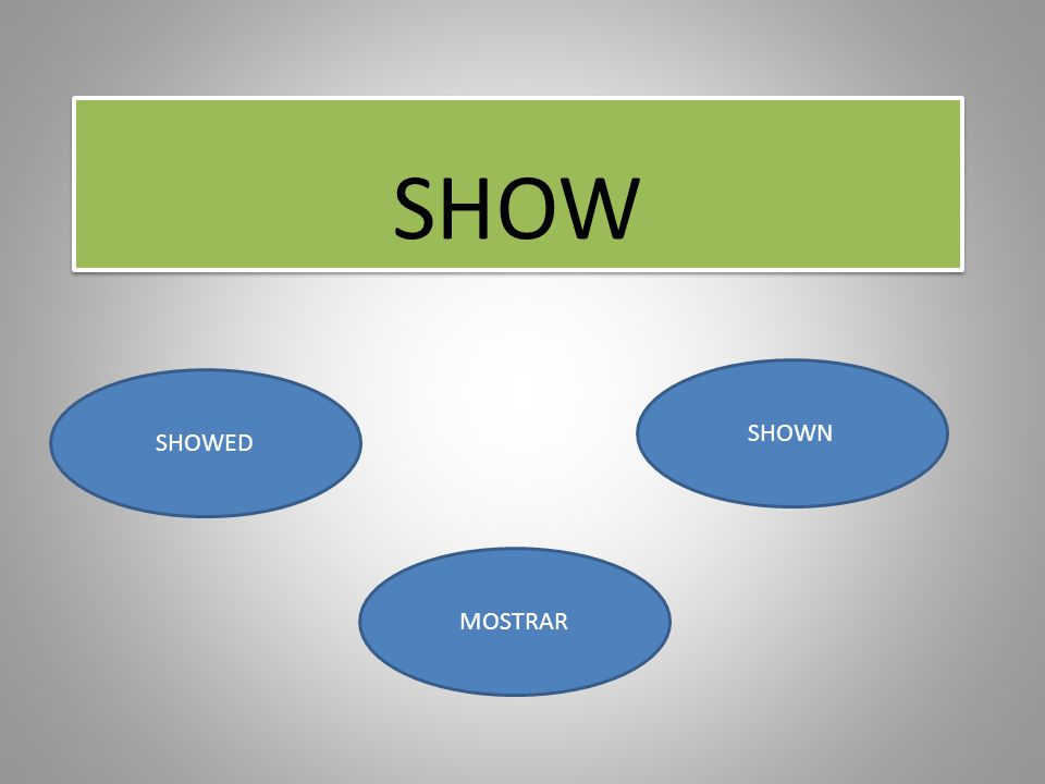 SHOW SHOWN SHOWED MOSTRAR