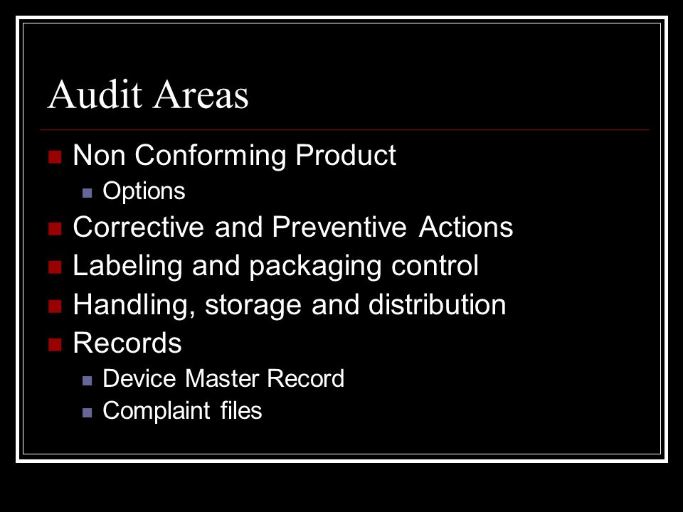 Audit Areas Non Conforming Product Options Corrective and Preventive Actions Labeling and packaging control Handling, storage and distribution Records Device Master Record Complaint files