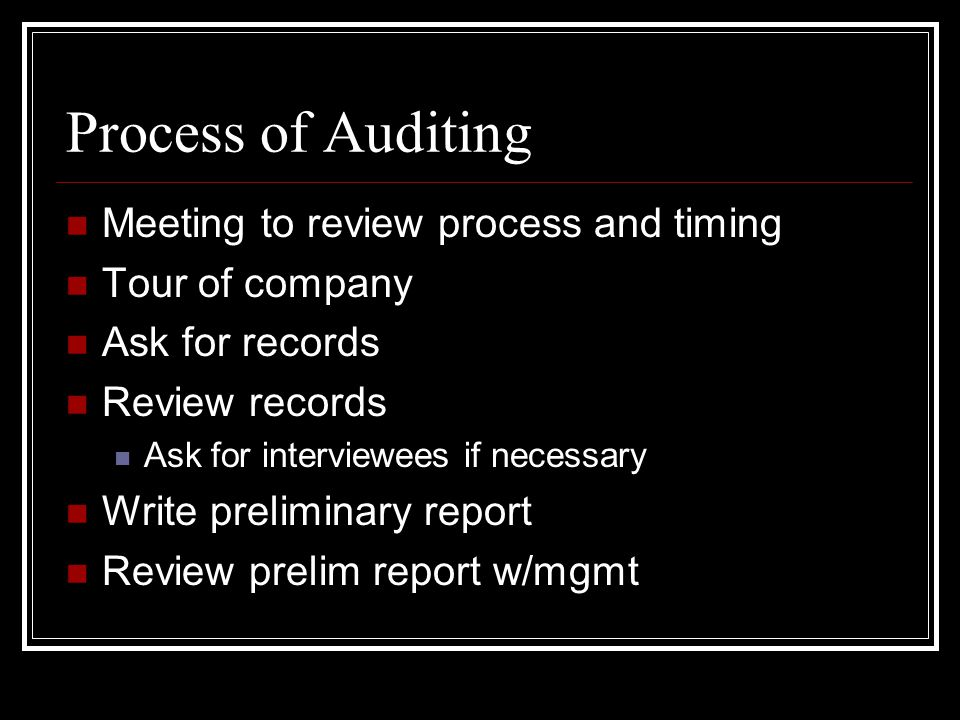 Process of Auditing Meeting to review process and timing Tour of company Ask for records Review records Ask for interviewees if necessary Write preliminary report Review prelim report w/mgmt