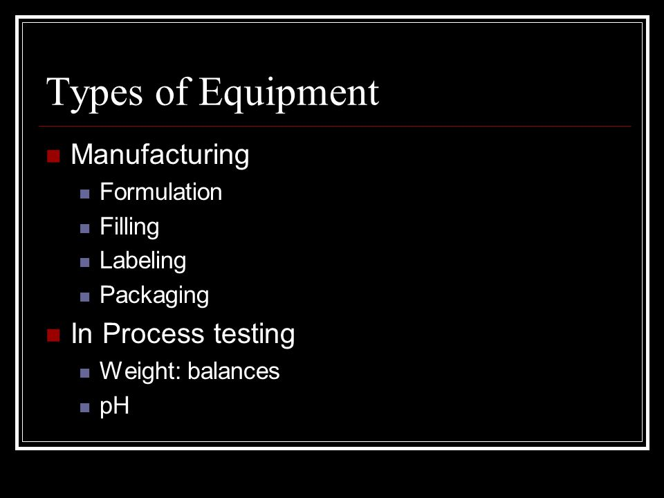 Types of Equipment Manufacturing Formulation Filling Labeling Packaging In Process testing Weight: balances pH