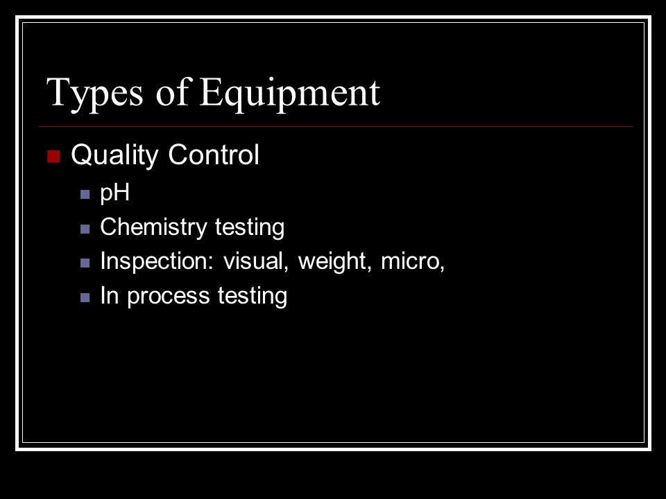 Types of Equipment Quality Control pH Chemistry testing Inspection: visual, weight, micro, In process testing