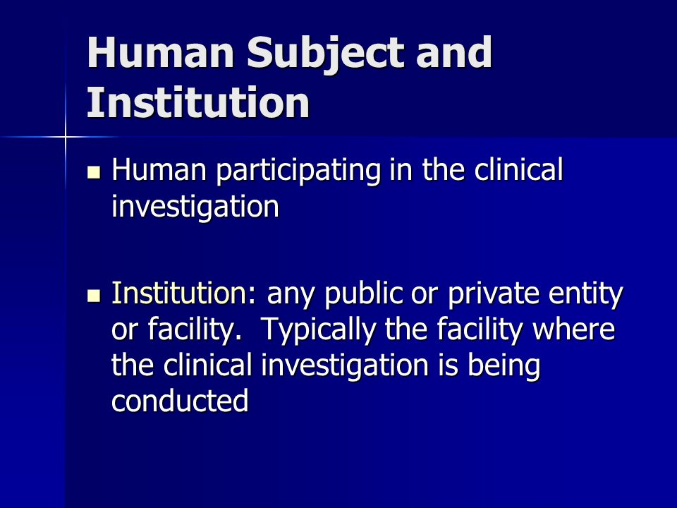Human Subject and Institution Human participating in the clinical investigation Human participating in the clinical investigation Institution: any public or private entity or facility.