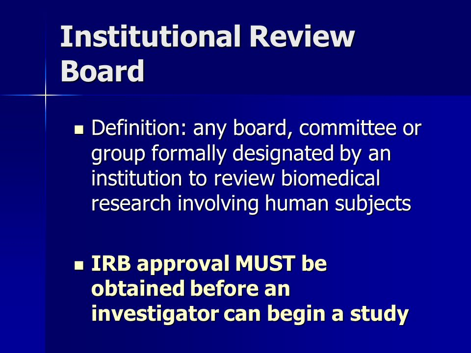 Institutional Review Board Definition: any board, committee or group formally designated by an institution to review biomedical research involving human subjects Definition: any board, committee or group formally designated by an institution to review biomedical research involving human subjects IRB approval MUST be obtained before an investigator can begin a study IRB approval MUST be obtained before an investigator can begin a study