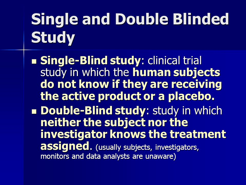 Single and Double Blinded Study Single-Blind study: clinical trial study in which the human subjects do not know if they are receiving the active product or a placebo.