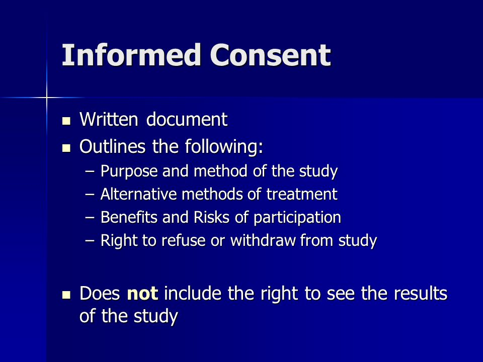 Informed Consent Written document Written document Outlines the following: Outlines the following: –Purpose and method of the study –Alternative methods of treatment –Benefits and Risks of participation –Right to refuse or withdraw from study Does not include the right to see the results of the study Does not include the right to see the results of the study