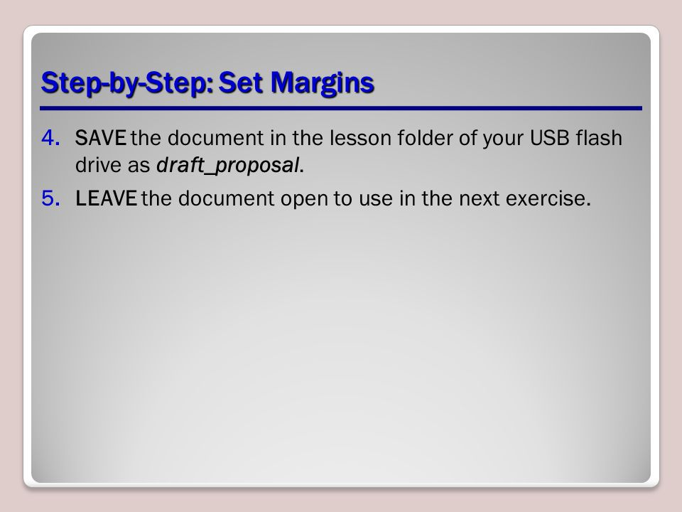 Step-by-Step: Set Margins 4.SAVE the document in the lesson folder of your USB flash drive as draft_proposal.