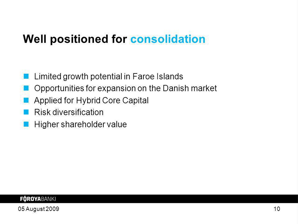 Well positioned for consolidation Limited growth potential in Faroe Islands Opportunities for expansion on the Danish market Applied for Hybrid Core Capital Risk diversification Higher shareholder value 05 August 200910