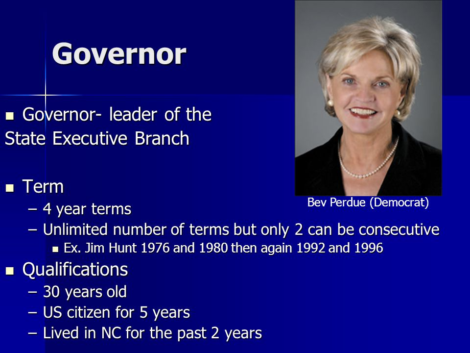 Governor Governor- leader of the Governor- leader of the State Executive Branch Term Term –4 year terms –Unlimited number of terms but only 2 can be consecutive Ex.