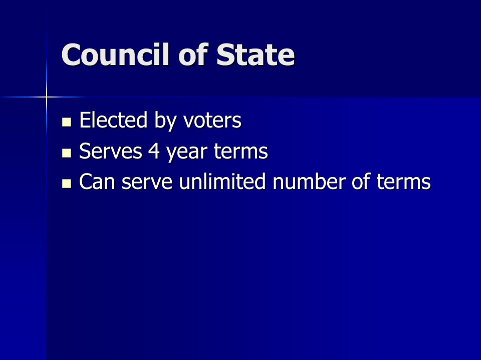 Council of State Elected by voters Elected by voters Serves 4 year terms Serves 4 year terms Can serve unlimited number of terms Can serve unlimited number of terms