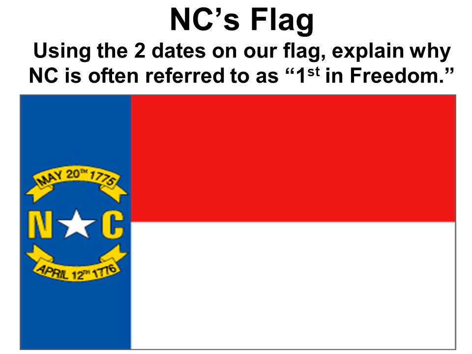 NC's Flag Using the 2 dates on our flag, explain why NC is often referred to as 1 st in Freedom.