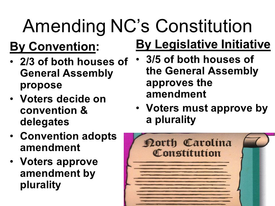 Amending NC's Constitution By Convention: 2/3 of both houses of General Assembly propose Voters decide on convention & delegates Convention adopts amendment Voters approve amendment by plurality By Legislative Initiative 3/5 of both houses of the General Assembly approves the amendment Voters must approve by a plurality