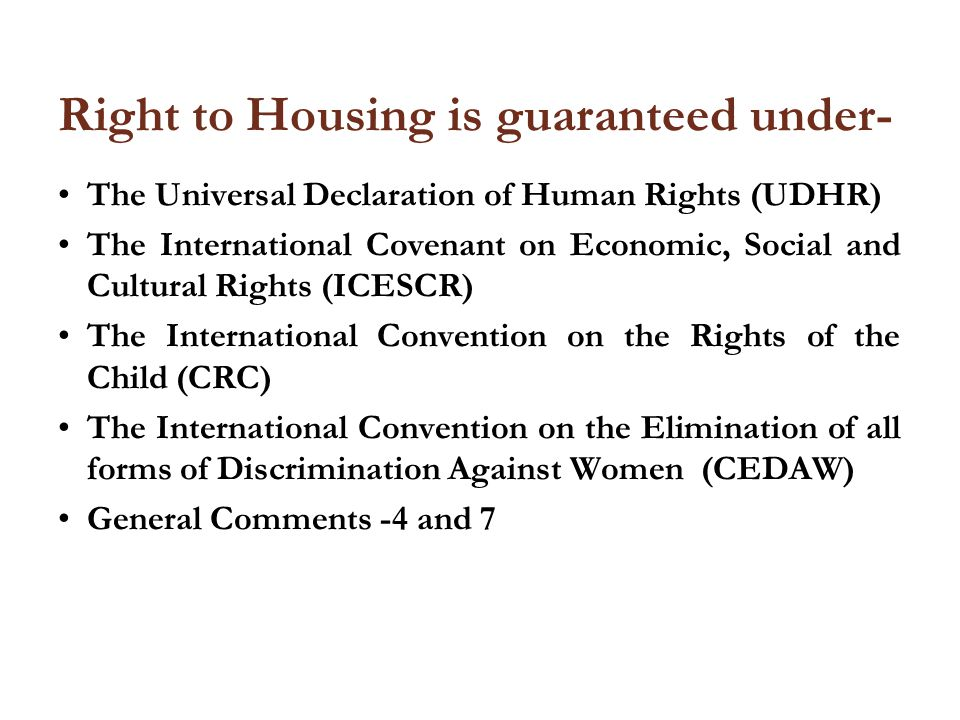 Right to Housing is guaranteed under- The Universal Declaration of Human Rights (UDHR) The International Covenant on Economic, Social and Cultural Rights (ICESCR) The International Convention on the Rights of the Child (CRC) The International Convention on the Elimination of all forms of Discrimination Against Women (CEDAW) General Comments -4 and 7