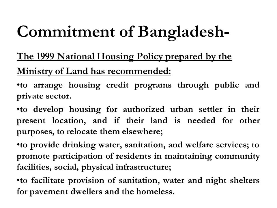 Commitment of Bangladesh- The 1999 National Housing Policy prepared by the Ministry of Land has recommended: to arrange housing credit programs through public and private sector.