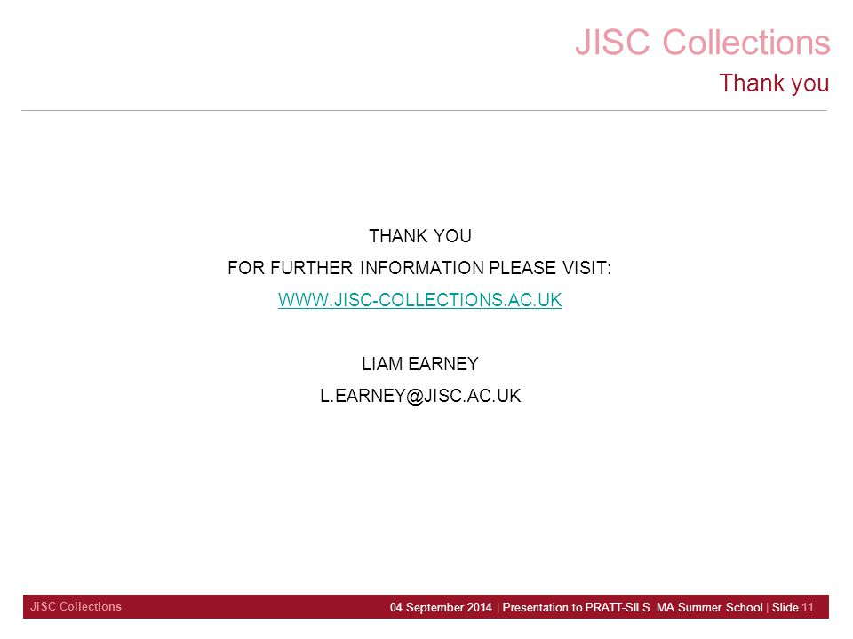 JISC Collections 04 September 2014 | Presentation to PRATT-SILS MA Summer School | Slide 11 Thank you THANK YOU FOR FURTHER INFORMATION PLEASE VISIT: WWW.JISC-COLLECTIONS.AC.UK LIAM EARNEY L.EARNEY@JISC.AC.UK