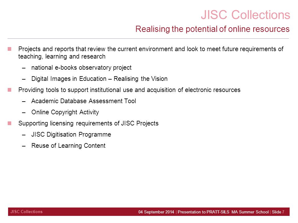 JISC Collections 04 September 2014 | Presentation to PRATT-SILS MA Summer School | Slide 7 Realising the potential of online resources Projects and reports that review the current environment and look to meet future requirements of teaching, learning and research –national e-books observatory project –Digital Images in Education – Realising the Vision Providing tools to support institutional use and acquisition of electronic resources –Academic Database Assessment Tool –Online Copyright Activity Supporting licensing requirements of JISC Projects –JISC Digitisation Programme –Reuse of Learning Content