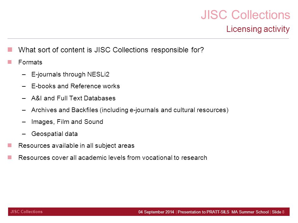 JISC Collections 04 September 2014 | Presentation to PRATT-SILS MA Summer School | Slide 8 Licensing activity What sort of content is JISC Collections responsible for.