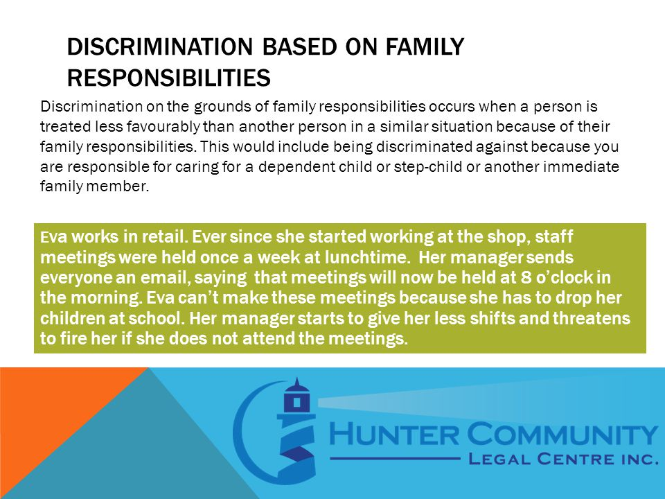 Discrimination on the grounds of family responsibilities occurs when a person is treated less favourably than another person in a similar situation because of their family responsibilities.