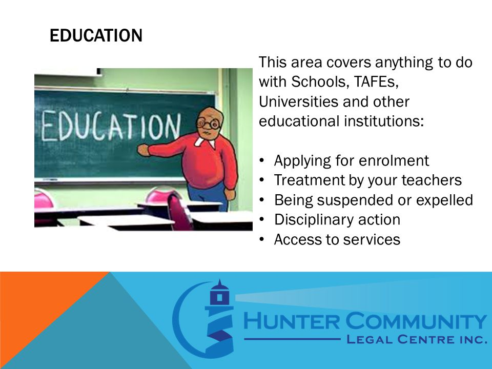 EDUCATION This area covers anything to do with Schools, TAFEs, Universities and other educational institutions: Applying for enrolment Treatment by your teachers Being suspended or expelled Disciplinary action Access to services