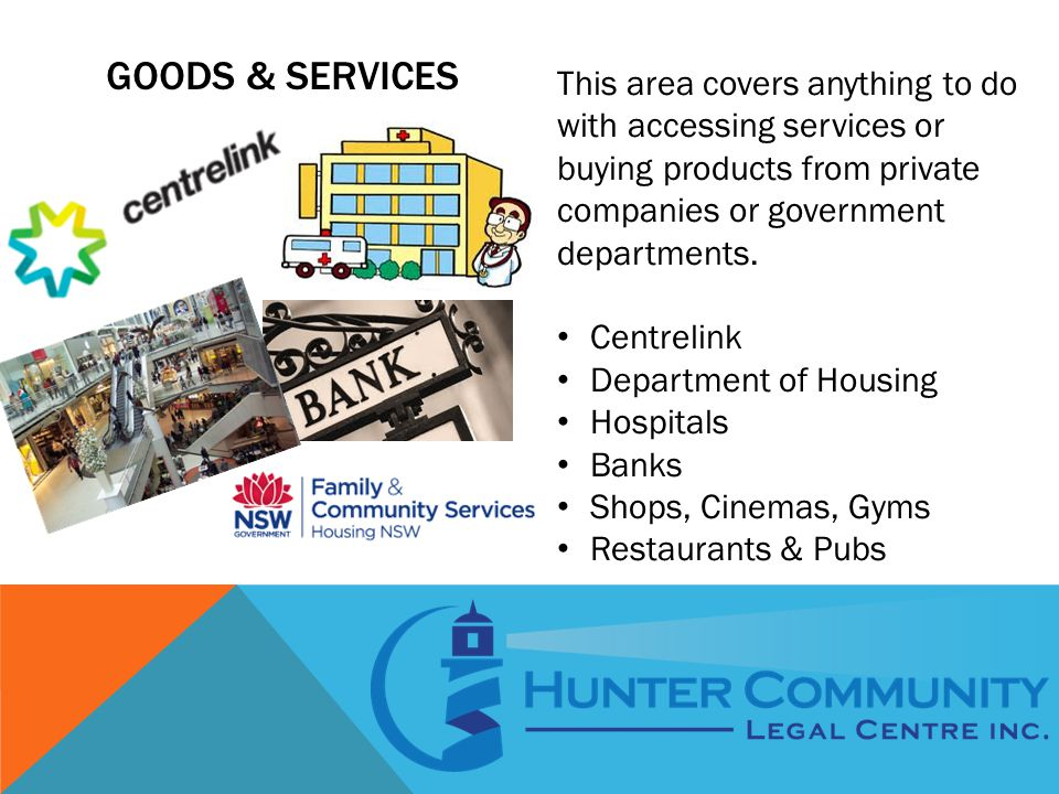 GOODS & SERVICES This area covers anything to do with accessing services or buying products from private companies or government departments.