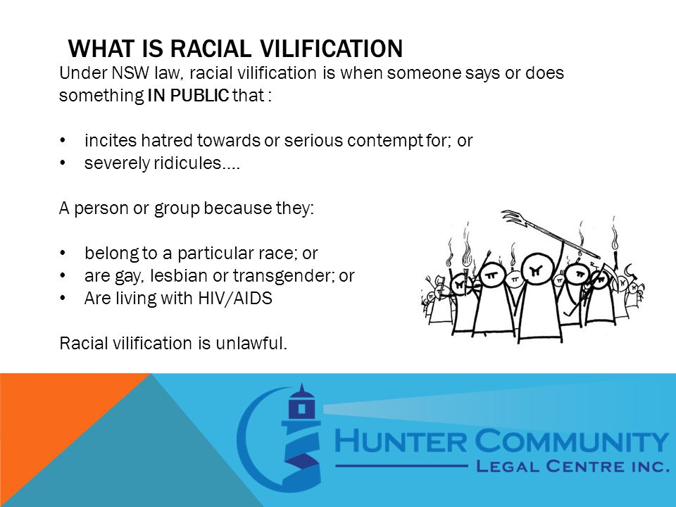 WHAT IS RACIAL VILIFICATION Under NSW law, racial vilification is when someone says or does something IN PUBLIC that : incites hatred towards or serious contempt for; or severely ridicules….