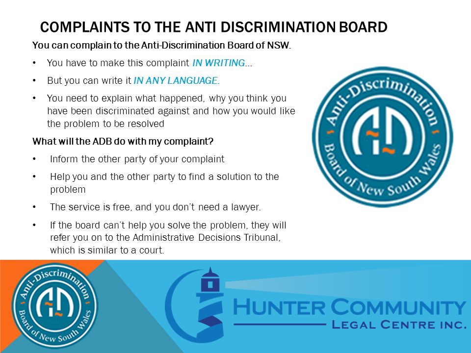 COMPLAINTS TO THE ANTI DISCRIMINATION BOARD You can complain to the Anti-Discrimination Board of NSW.