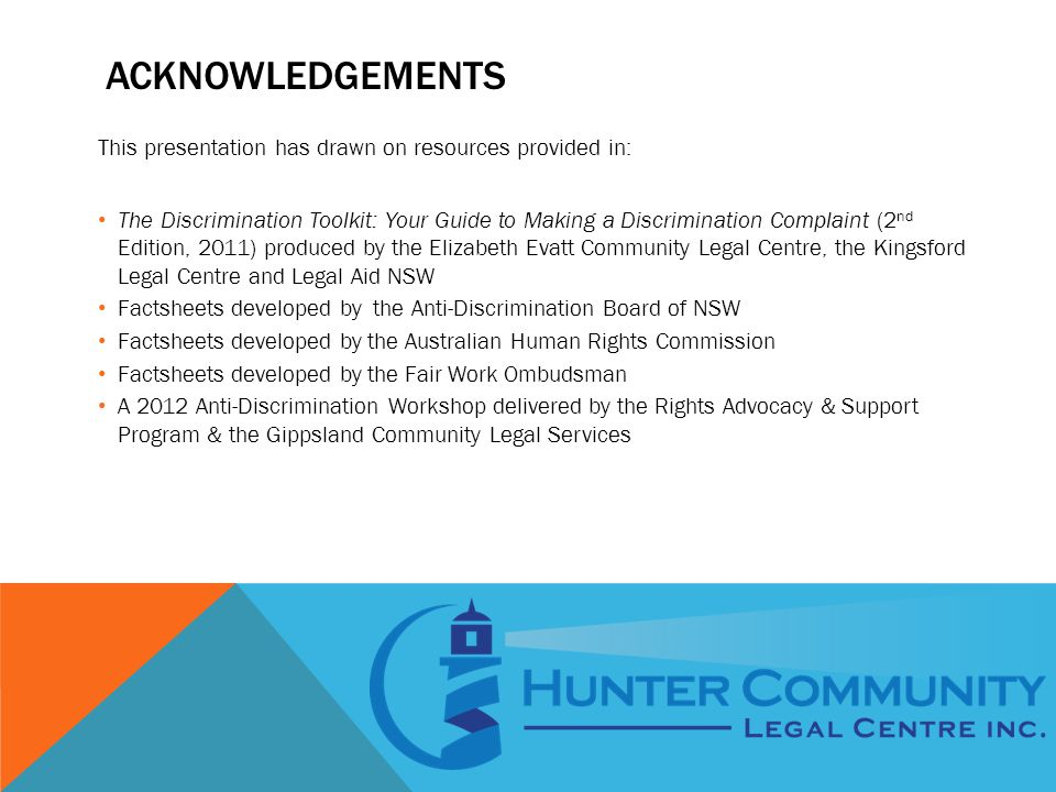 ACKNOWLEDGEMENTS This presentation has drawn on resources provided in: The Discrimination Toolkit: Your Guide to Making a Discrimination Complaint (2 nd Edition, 2011) produced by the Elizabeth Evatt Community Legal Centre, the Kingsford Legal Centre and Legal Aid NSW Factsheets developed by the Anti-Discrimination Board of NSW Factsheets developed by the Australian Human Rights Commission Factsheets developed by the Fair Work Ombudsman A 2012 Anti-Discrimination Workshop delivered by the Rights Advocacy & Support Program & the Gippsland Community Legal Services