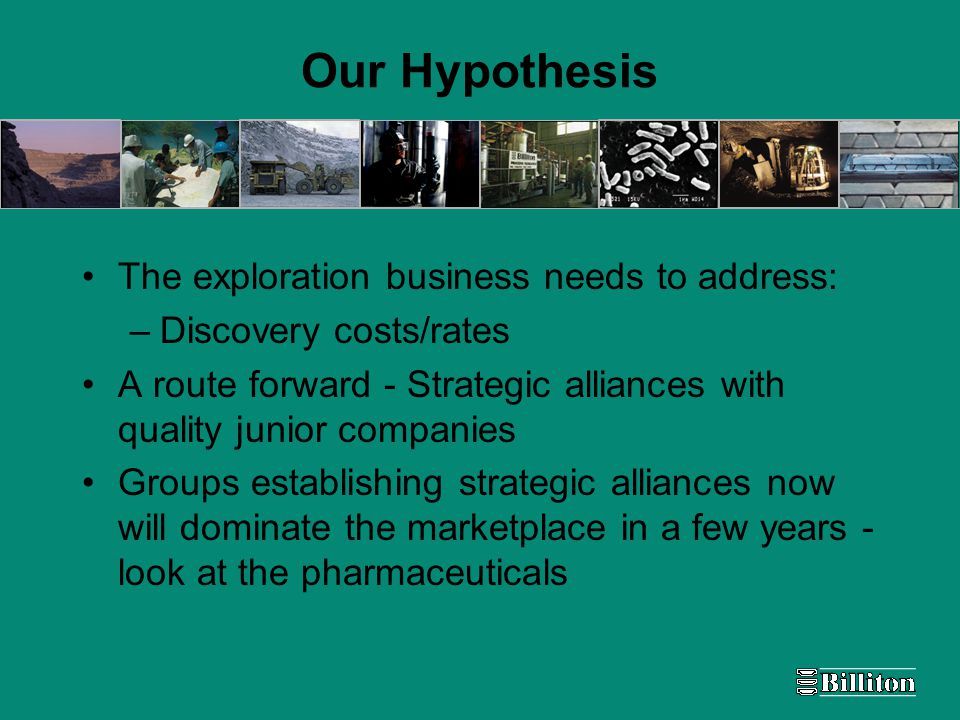 Our Hypothesis The exploration business needs to address: –Discovery costs/rates A route forward - Strategic alliances with quality junior companies Groups establishing strategic alliances now will dominate the marketplace in a few years - look at the pharmaceuticals