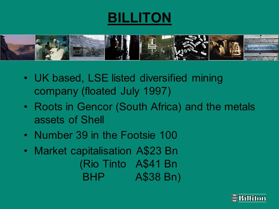 BILLITON UK based, LSE listed diversified mining company (floated July 1997) Roots in Gencor (South Africa) and the metals assets of Shell Number 39 in the Footsie 100 Market capitalisation A$23 Bn (Rio Tinto A$41 Bn BHPA$38 Bn)