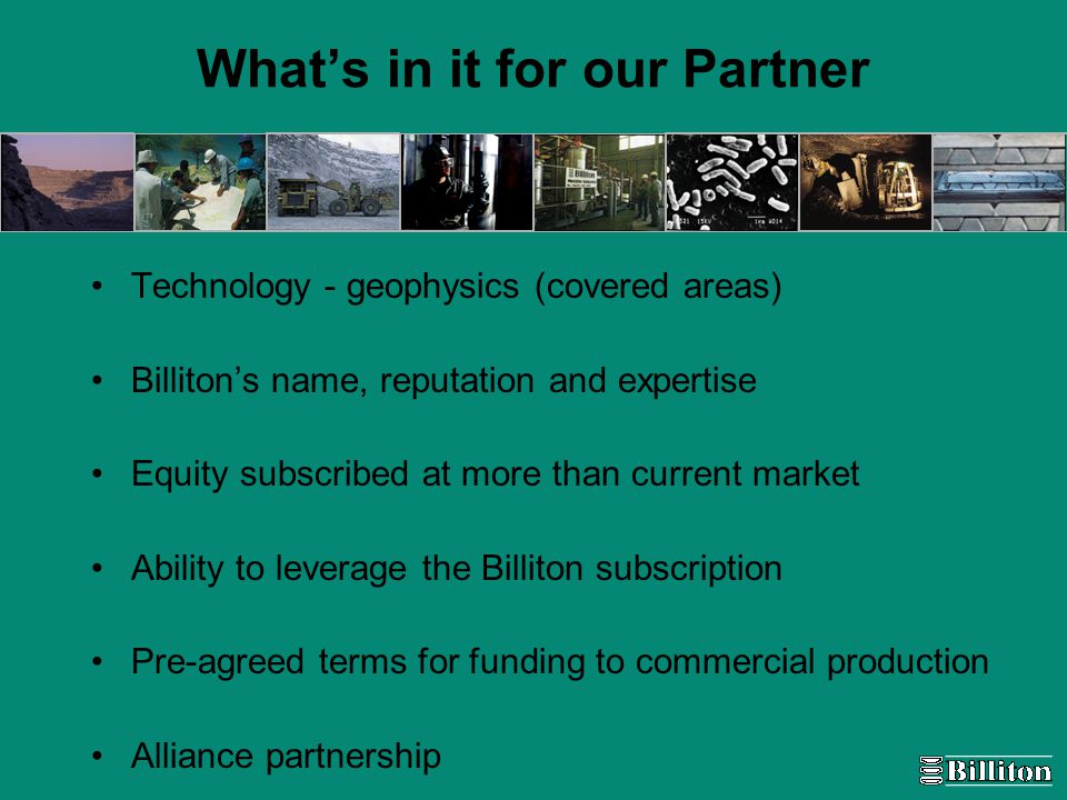 What's in it for our Partner Technology - geophysics (covered areas) Billiton's name, reputation and expertise Equity subscribed at more than current market Ability to leverage the Billiton subscription Pre-agreed terms for funding to commercial production Alliance partnership