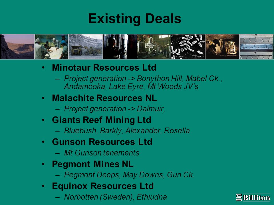 Existing Deals Minotaur Resources Ltd –Project generation -> Bonython Hill, Mabel Ck., Andamooka, Lake Eyre, Mt Woods JV's Malachite Resources NL –Project generation -> Dalmuir, Giants Reef Mining Ltd –Bluebush, Barkly, Alexander, Rosella Gunson Resources Ltd –Mt Gunson tenements Pegmont Mines NL –Pegmont Deeps, May Downs, Gun Ck.