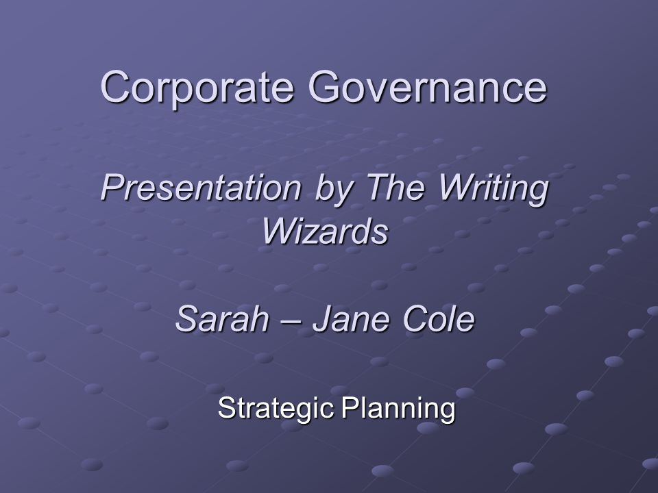 Corporate Governance Presentation by The Writing Wizards Sarah – Jane Cole Strategic Planning