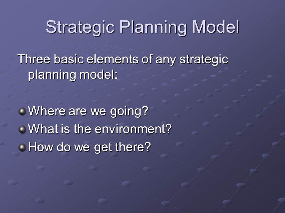 Strategic Planning Model Three basic elements of any strategic planning model: Where are we going.