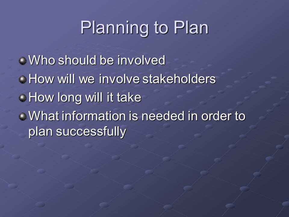 Planning to Plan Who should be involved How will we involve stakeholders How long will it take What information is needed in order to plan successfully