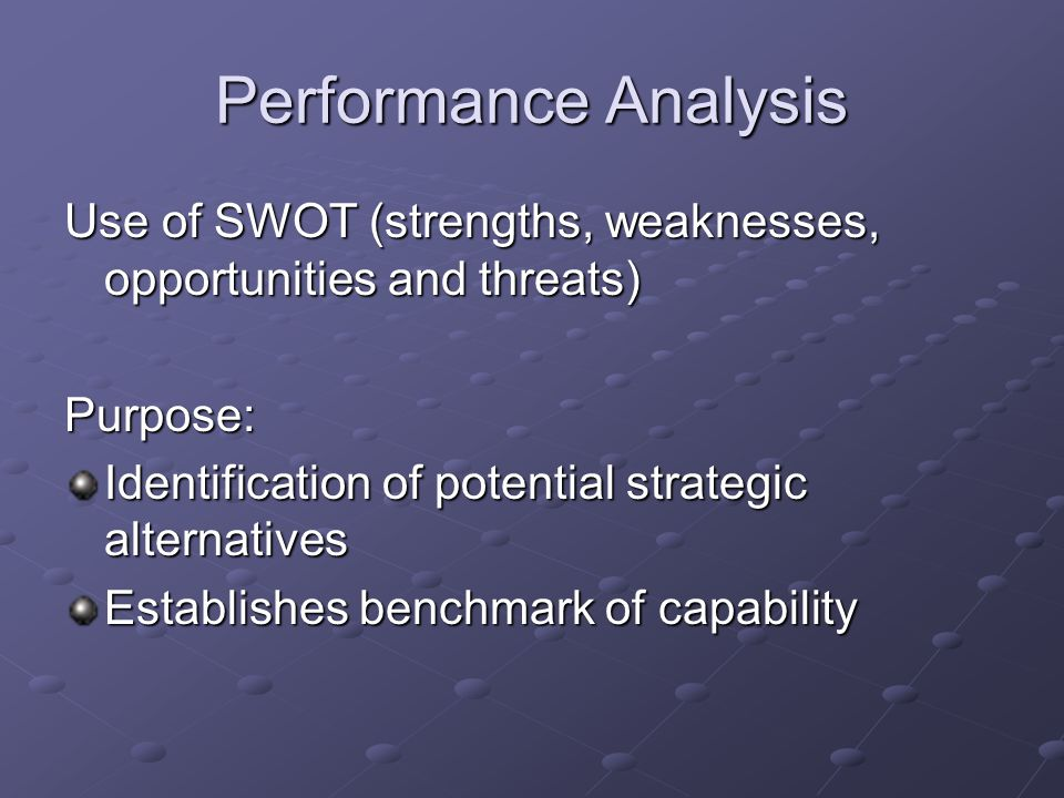Performance Analysis Use of SWOT (strengths, weaknesses, opportunities and threats) Purpose: Identification of potential strategic alternatives Establishes benchmark of capability