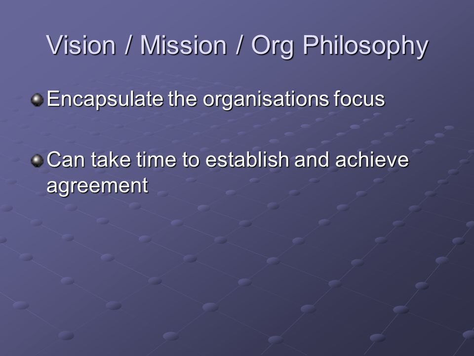 Vision / Mission / Org Philosophy Encapsulate the organisations focus Can take time to establish and achieve agreement