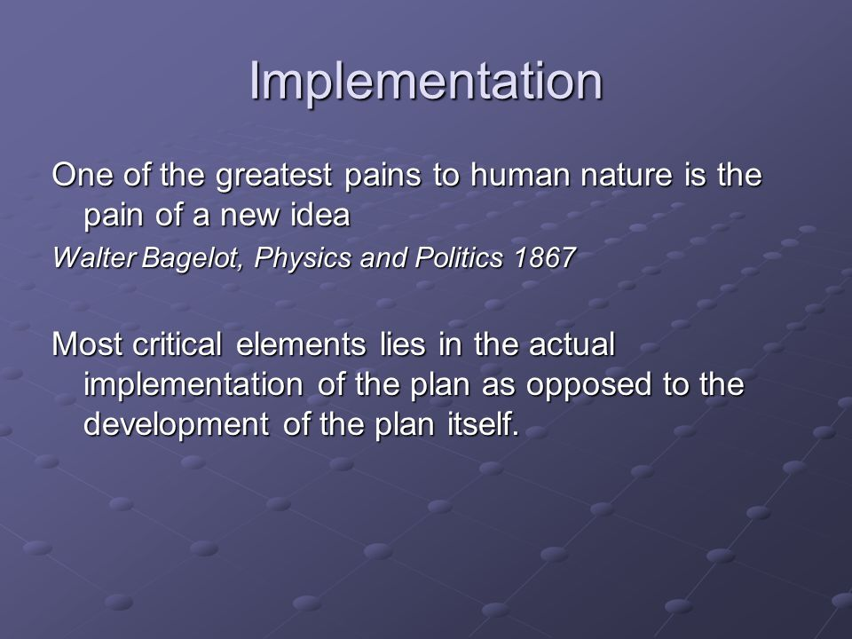 Implementation One of the greatest pains to human nature is the pain of a new idea Walter Bagelot, Physics and Politics 1867 Most critical elements lies in the actual implementation of the plan as opposed to the development of the plan itself.