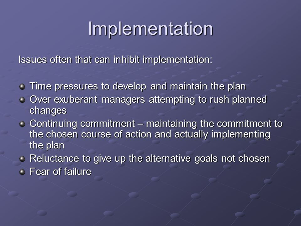 Implementation Issues often that can inhibit implementation: Time pressures to develop and maintain the plan Over exuberant managers attempting to rush planned changes Continuing commitment – maintaining the commitment to the chosen course of action and actually implementing the plan Reluctance to give up the alternative goals not chosen Fear of failure