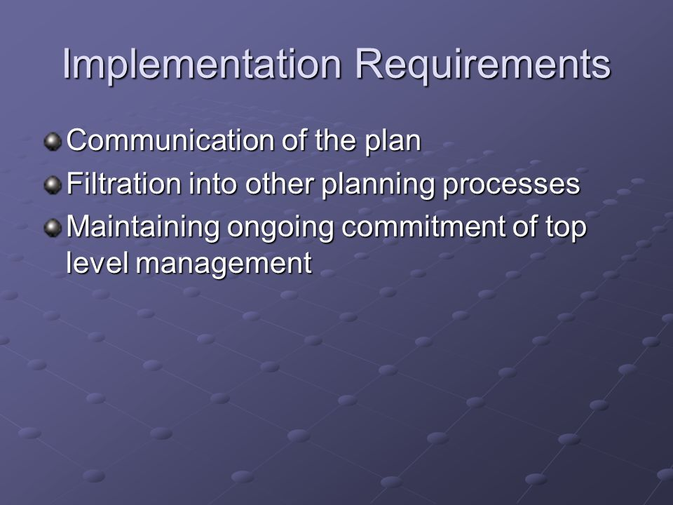 Implementation Requirements Communication of the plan Filtration into other planning processes Maintaining ongoing commitment of top level management