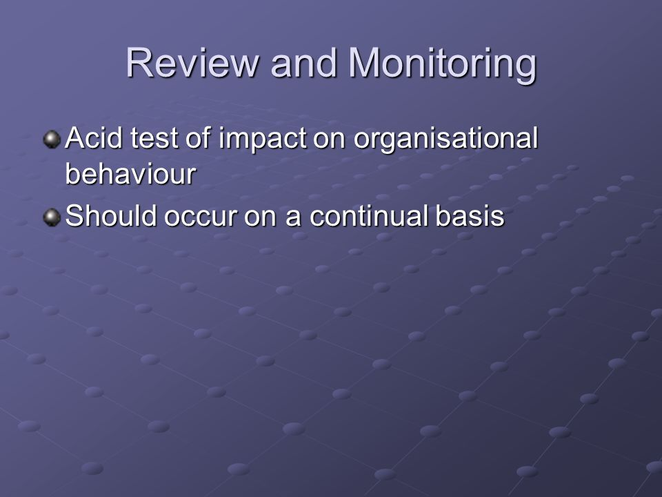 Review and Monitoring Acid test of impact on organisational behaviour Should occur on a continual basis