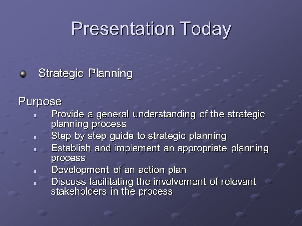 Presentation Today Strategic Planning Purpose Provide a general understanding of the strategic planning process Provide a general understanding of the strategic planning process Step by step guide to strategic planning Step by step guide to strategic planning Establish and implement an appropriate planning process Establish and implement an appropriate planning process Development of an action plan Development of an action plan Discuss facilitating the involvement of relevant stakeholders in the process Discuss facilitating the involvement of relevant stakeholders in the process